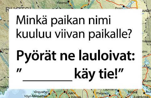 Suomen ympäri -lauluvisan esimerkki: Minkä paikan nimi kuuluu viivan paikalle? Pyörät ne lauloivat: --- käy tie.